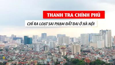 [VIDEO] Thanh tra Chính phủ chỉ ra loạt sai phạm đất đai ở Hà Nội